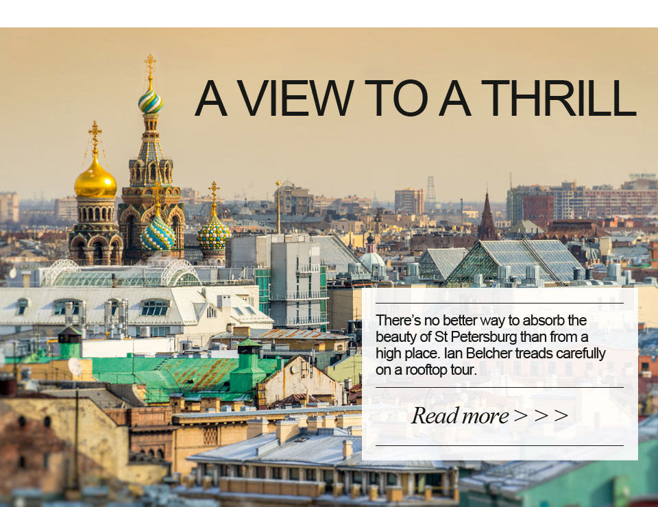 A view to a thrill. There's no better way to absorb the beauty of St Petersburg than from a high place. Ian Belcher treads carefully on a rooftop tour.